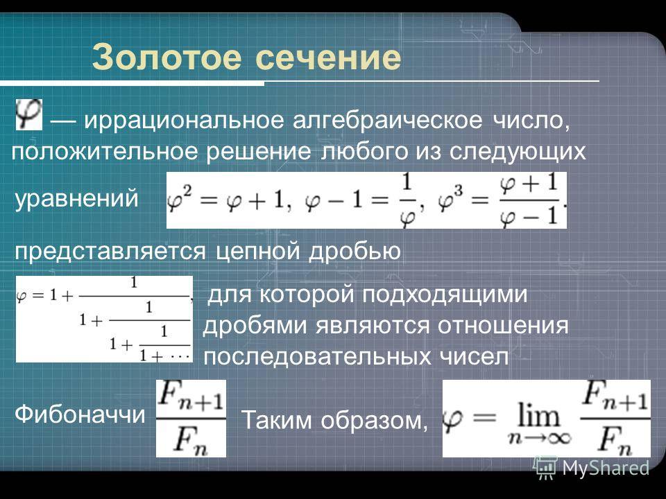 Золотое сечение иррациональное алгебраическое число, положительное решение любого из следующих уравнений представляется цепной дробью для которой подходящими дробями являются отношения последовательных чисел Фибоначчи Таким образом,