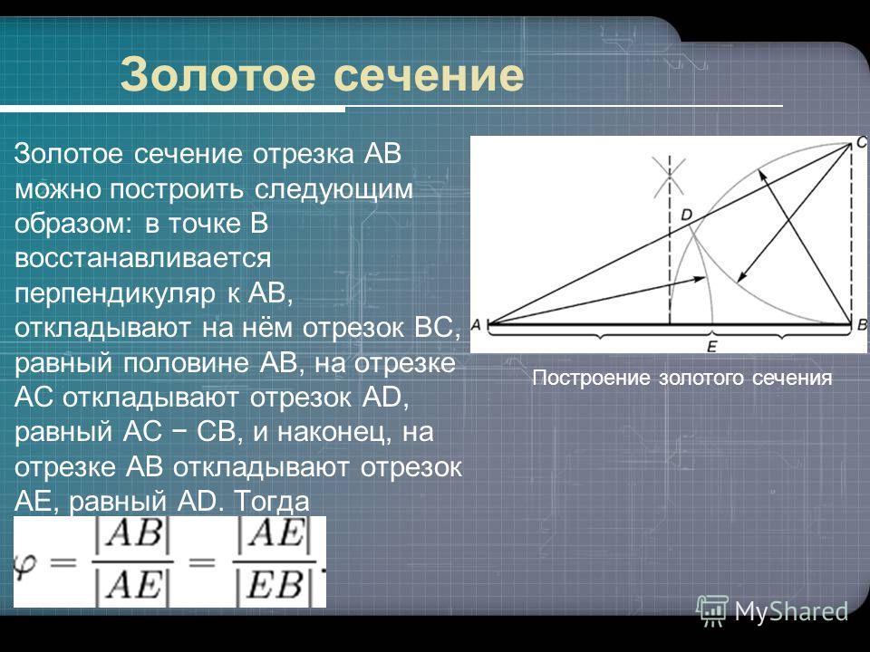 Золотое сечение Золотое сечение отрезка AB можно построить следующим образом: в точке B восстанавливается перпендикуляр к AB, откладывают на нём отрезок BC, равный половине AB, на отрезке AC откладывают отрезок AD, равный AC CB, и наконец, на отрезке