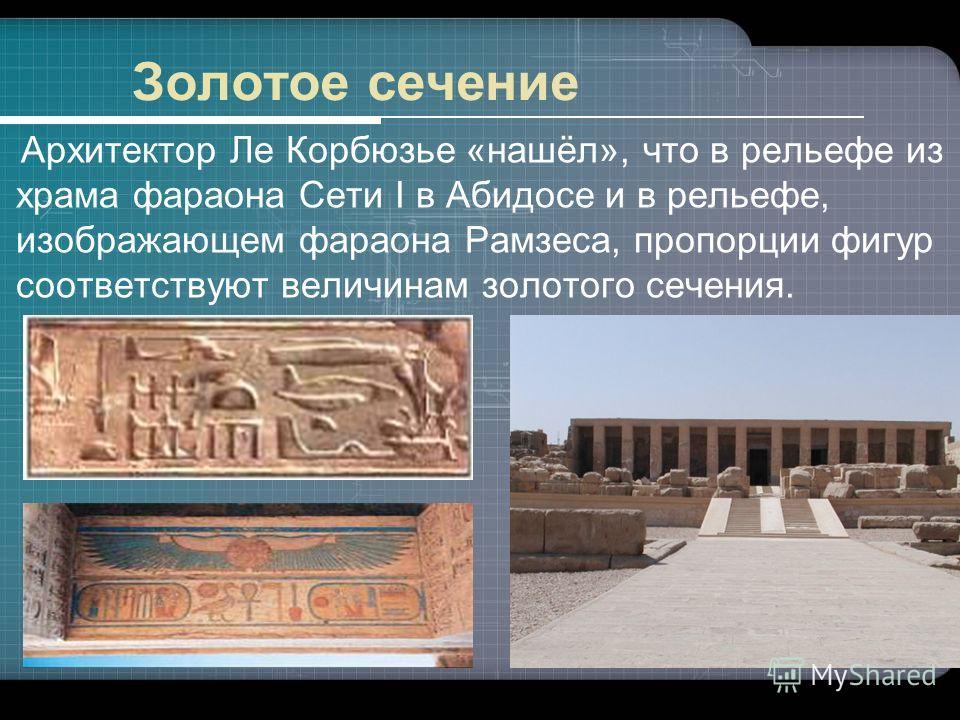 Золотое сечение Архитектор Ле Корбюзье «нашёл», что в рельефе из храма фараона Сети I в Абидосе и в рельефе, изображающем фараона Рамзеса, пропорции фигур соответствуют величинам золотого сечения.