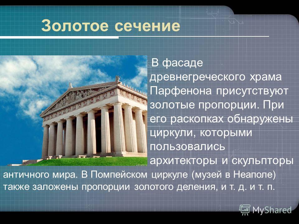 В фасаде древнегреческого храма Парфенона присутствуют золотые пропорции. При его раскопках обнаружены циркули, которыми пользовались архитекторы и скульпторы Золотое сечение античного мира. В Помпейском циркуле (музей в Неаполе) также заложены пропо