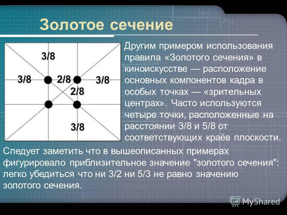 Другим примером использования правила «Золотого сечения» в киноискусстве расположение основных компонентов кадра в особых точках «зрительных центрах». Часто используются четыре точки, расположенные на расстоянии 3/8 и 5/8 от соответствующих краёв пло