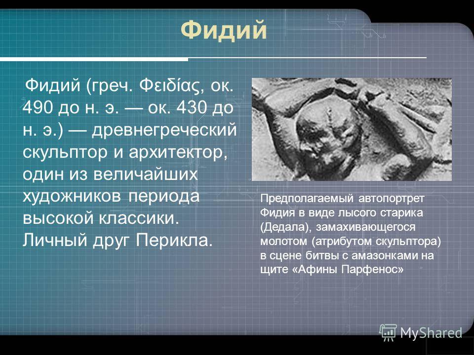Фидий Фидий (греч. Φειδίας, ок. 490 до н. э. ок. 430 до н. э.) древнегреческий скульптор и архитектор, один из величайших художников периода высокой классики. Личный друг Перикла. Предполагаемый автопортрет Фидия в виде лысого старика (Дедала), замах