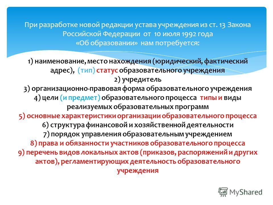 При разработке новой редакции устава учреждения из ст. 13 Закона Российской Федерации от 10 июля 1992 года «Об образовании» нам потребуется: 1) наименование, место нахождения (юридический, фактический адрес), (тип) статус образовательного учреждения