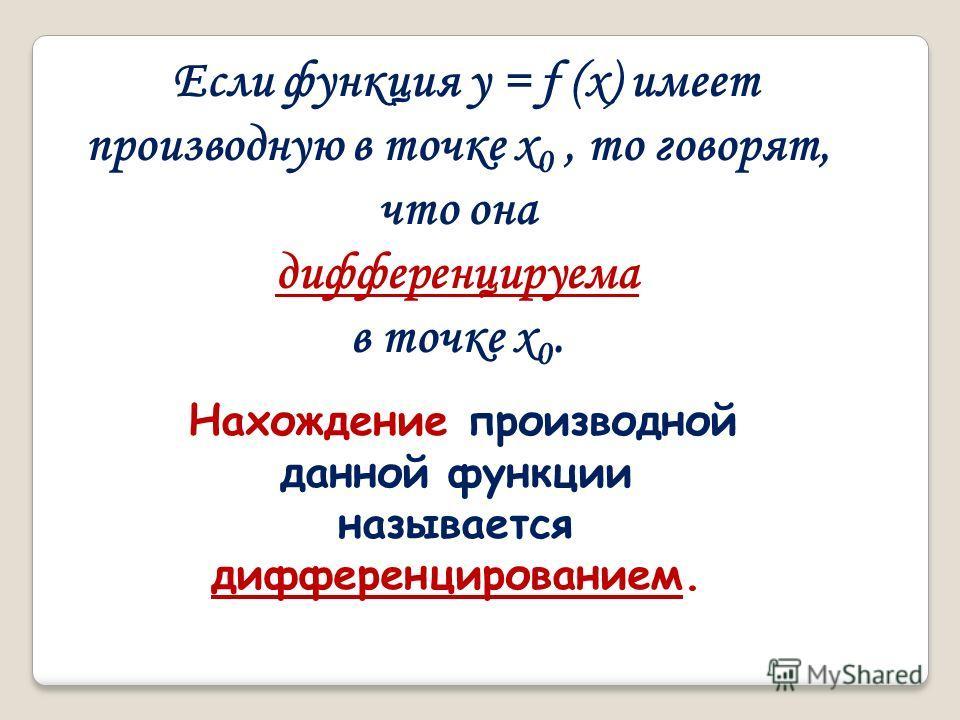 Если функция у = f (х) имеет производную в точке x 0, то говорят, что она дифференцируема в точке x 0. Нахождение производной данной функции называется дифференцированием.