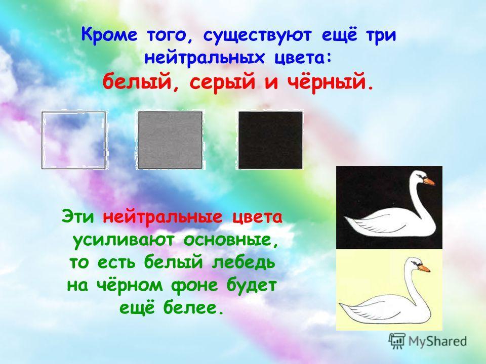 Кроме того, существуют ещё три нейтральных цвета: белый, серый и чёрный. Эти нейтральные цвета усиливают основные, то есть белый лебедь на чёрном фоне будет ещё белее.