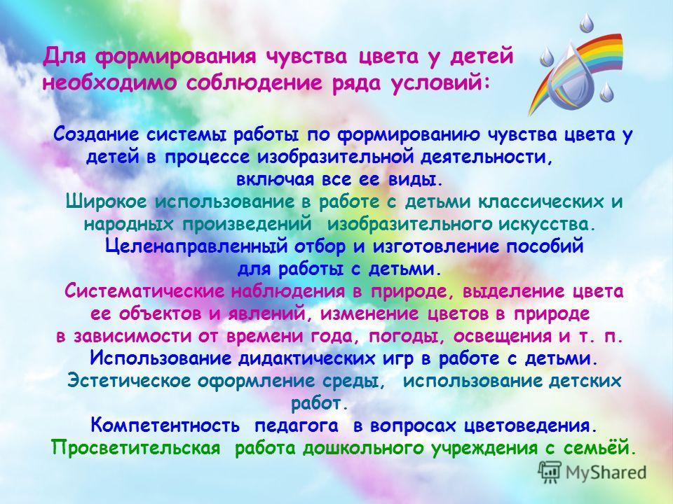 Для формирования чувства цвета у детей необходимо соблюдение ряда условий: Создание системы работы по формированию чувства цвета у детей в процессе изобразительной деятельности, включая все ее виды. Широкое использование в работе с детьми классически