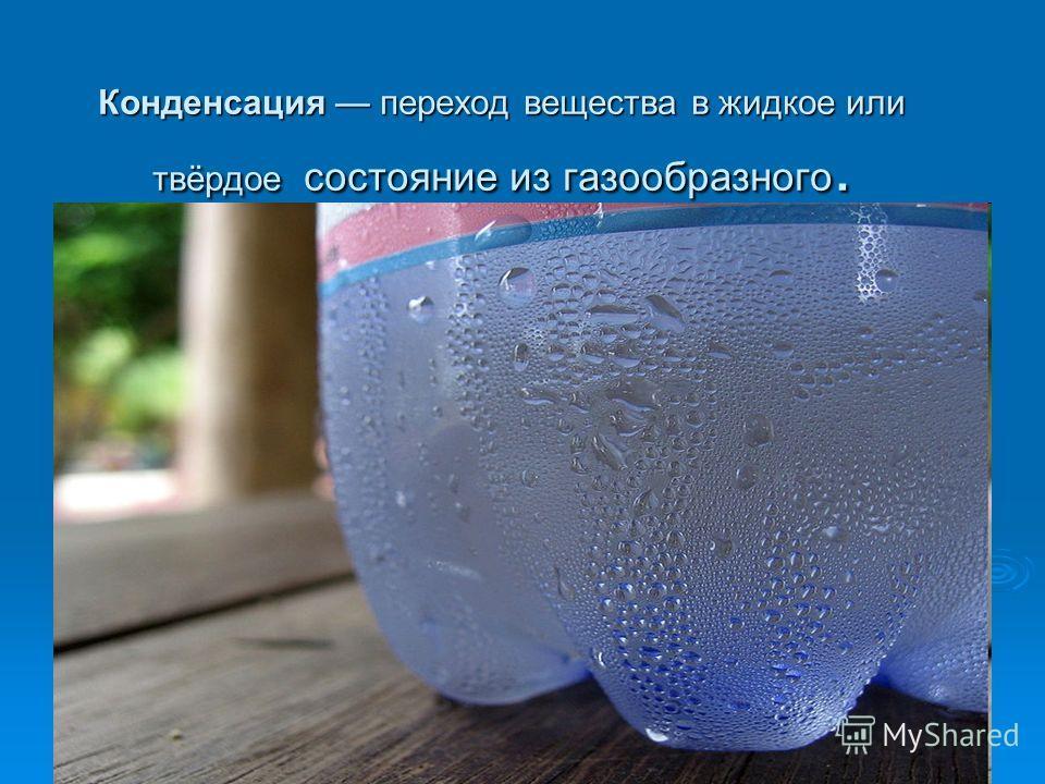 Конденсация переход вещества в жидкое или твёрдое состояние из газообразного.