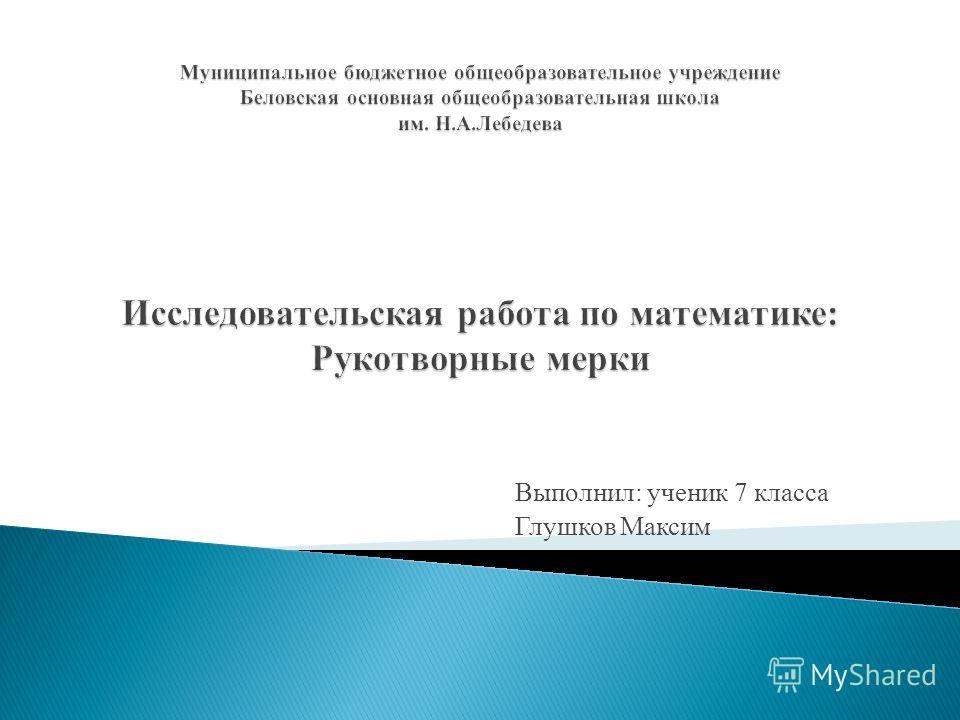 Выполнил: ученик 7 класса Глушков Максим