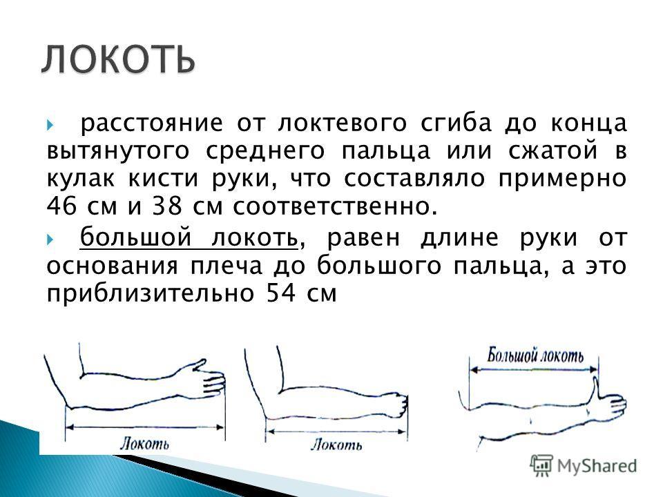 расстояние от локтевого сгиба до конца вытянутого среднего пальца или сжатой в кулак кисти руки, что составляло примерно 46 см и 38 см соответственно. большой локоть, равен длине руки от основания плеча до большого пальца, а это приблизительно 54 см