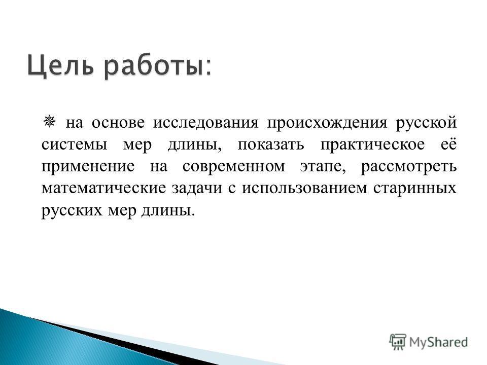 на основе исследования происхождения русской системы мер длины, показать практическое её применение на современном этапе, рассмотреть математические задачи с использованием старинных русских мер длины.