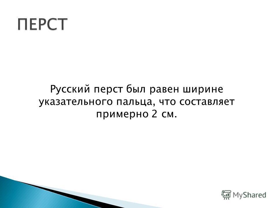 Русский перст был равен ширине указательного пальца, что составляет примерно 2 см.