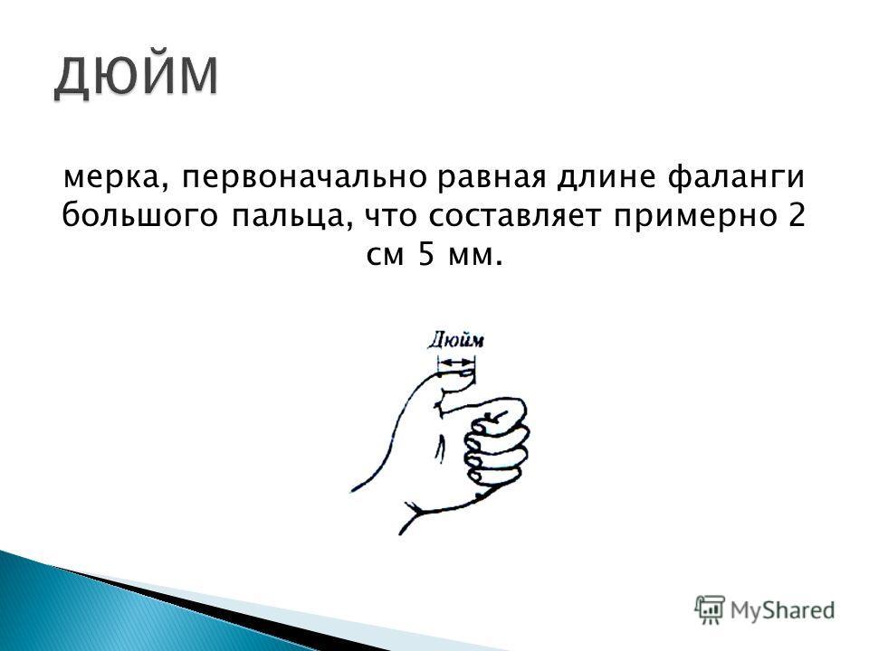 мерка, первоначально равная длине фаланги большого пальца, что составляет примерно 2 см 5 мм.