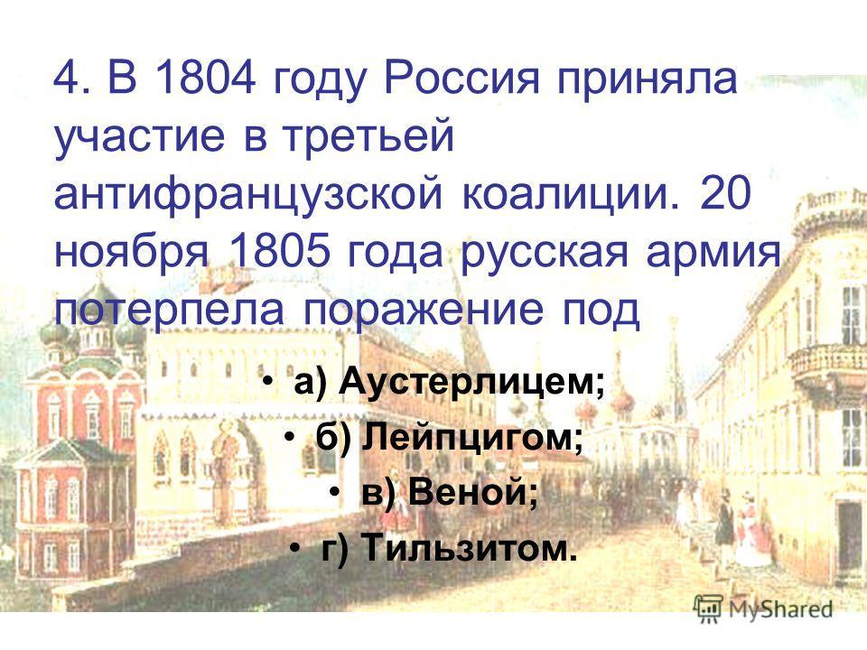 4. В 1804 году Россия приняла участие в третьей антифранцузской коалиции. 20 ноября 1805 года русская армия потерпела поражение под а) Аустерлицем; б) Лейпцигом; в) Веной; г) Тильзитом.