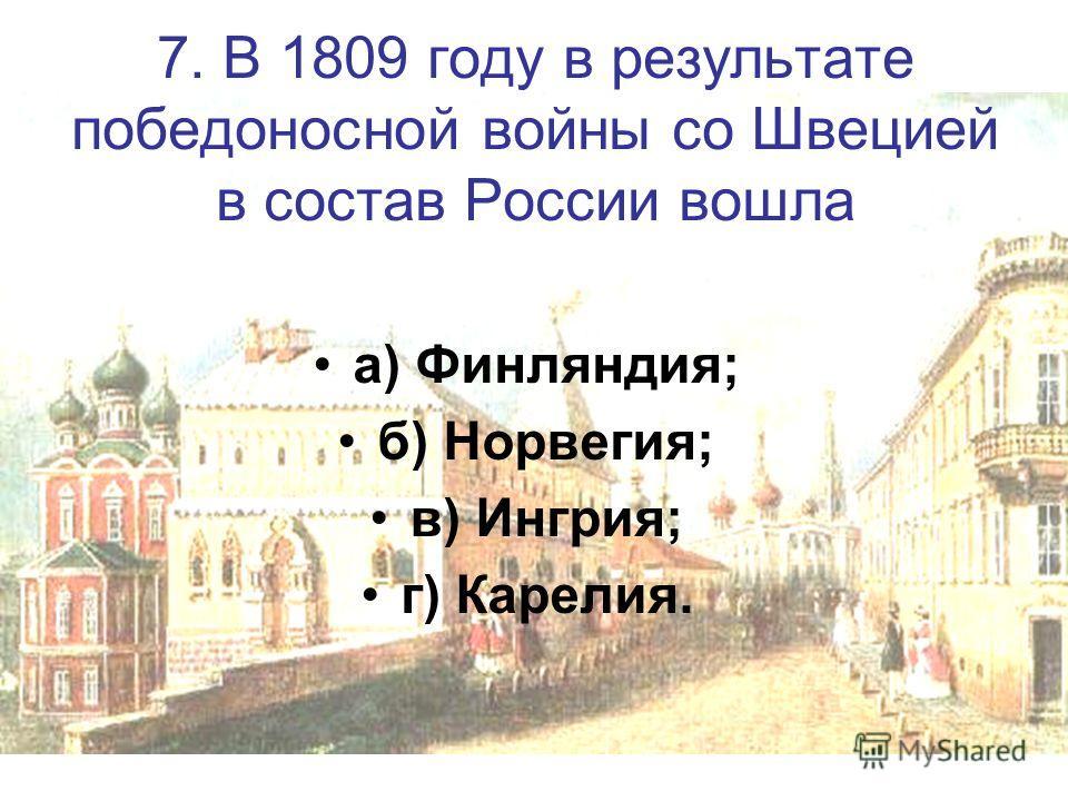7. В 1809 году в результате победоносной войны со Швецией в состав России вошла а) Финляндия; б) Норвегия; в) Ингрия; г) Карелия.