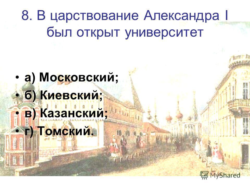 8. В царствование Александра I был открыт университет а) Московский; б) Киевский; в) Казанский; г) Томский.