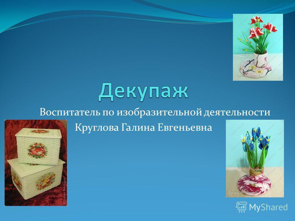 Воспитатель по изобразительной деятельности Круглова Галина Евгеньевна