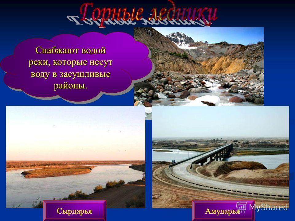 Снабжают водой реки, которые несут воду в засушливые районы. АмударьяСырдарья