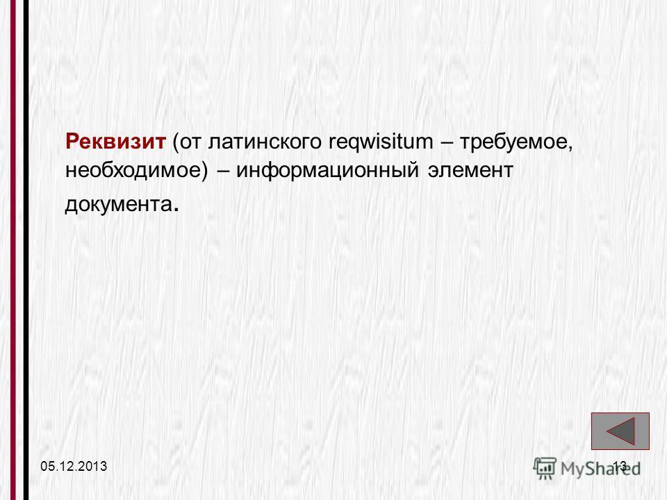 05.12.201313 Реквизит (от латинского reqwisitum – требуемое, необходимое) – информационный элемент документа.