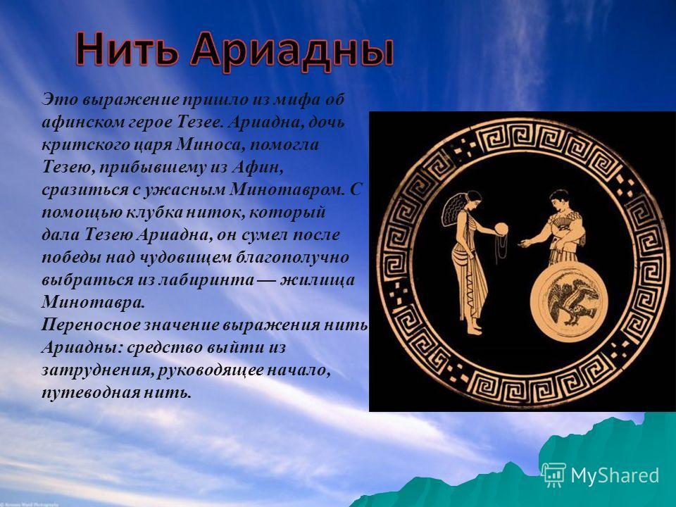 Это выражение пришло из мифа об афинском герое Тезее. Ариадна, дочь критского царя Миноса, помогла Тезею, прибывшему из Афин, сразиться с ужасным Минотавром. С помощью клубка ниток, который дала Тезею Ариадна, он сумел после победы над чудовищем благ