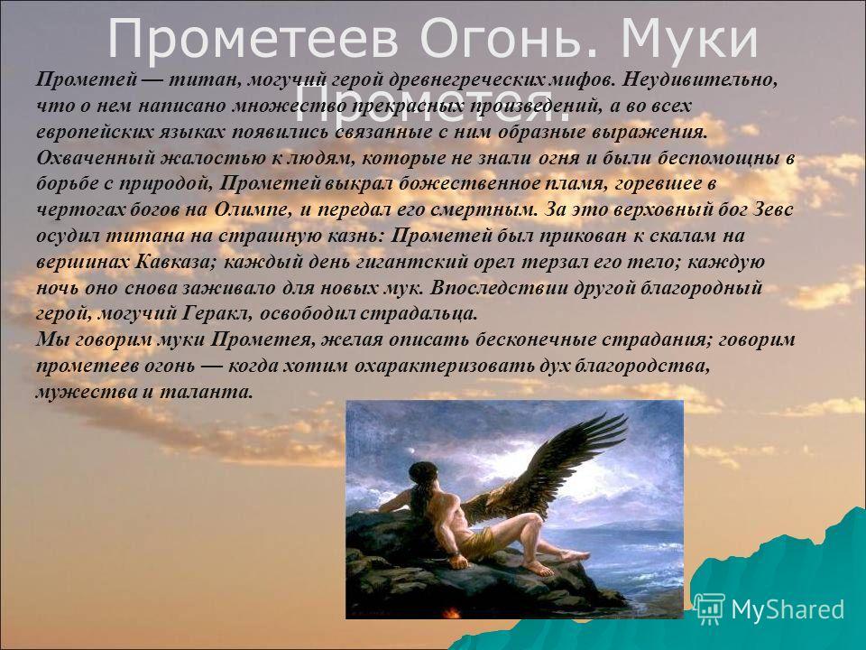 Прометеев Огонь. Муки Прометея. Прометей титан, могучий герой древнегреческих мифов. Неудивительно, что о нем написано множество прекрасных произведений, а во всех европейских языках появились связанные с ним образные выражения. Охваченный жалостью