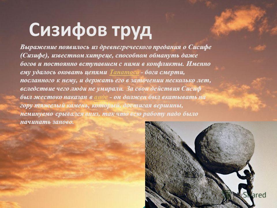 Сизифов труд Выражение появилось из древнегреческого предания о Сисифе (Сизифе), известном хитреце, способном обмануть даже богов и постоянно вступавшем с ними в конфликты. Именно ему удалось оковать цепями Танатоса - бога смерти, посланного к нему,