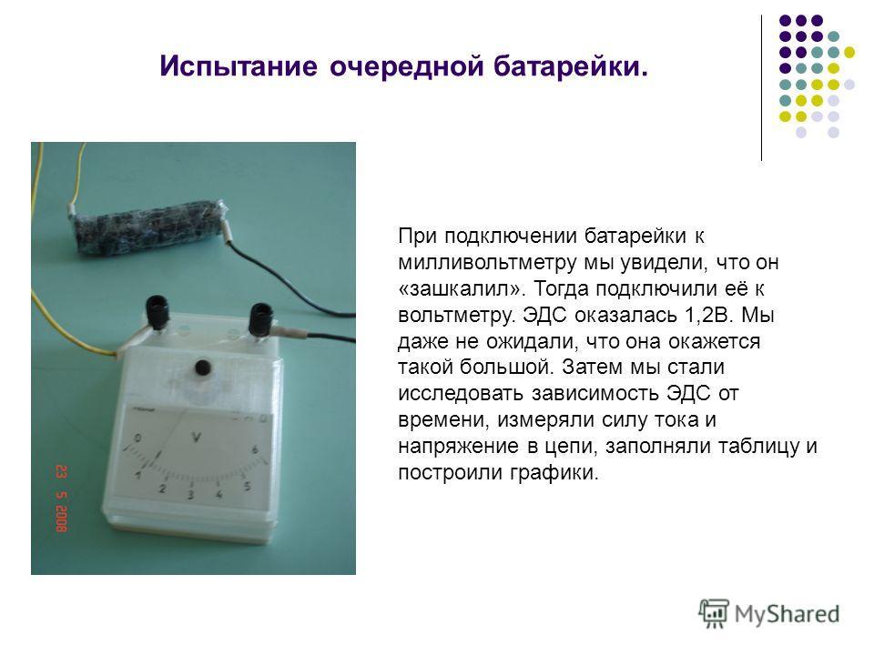 Испытание очередной батарейки. При подключении батарейки к милливольтметру мы увидели, что он «зашкалил». Тогда подключили её к вольтметру. ЭДС оказалась 1,2В. Мы даже не ожидали, что она окажется такой большой. Затем мы стали исследовать зависимость