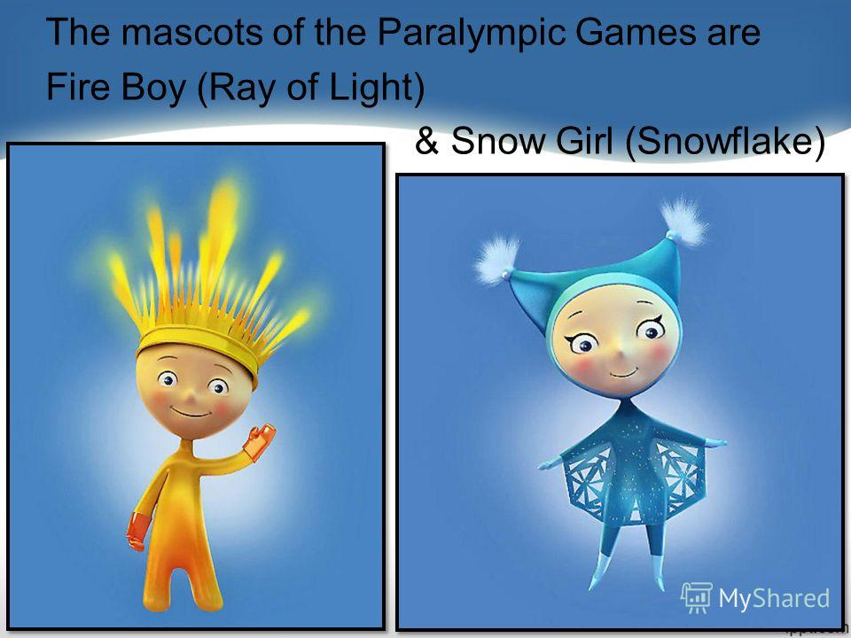 The mascots of the Paralympic Games are Fire Boy (Ray of Light) & Snow Girl (Snowflake)