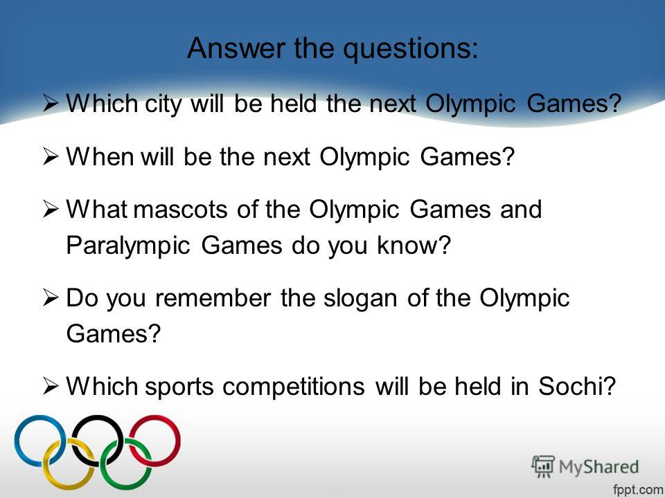 Answer the questions: Which city will be held the next Olympic Games? When will be the next Olympic Games? What mascots of the Olympic Games and Paralympic Games do you know? Do you remember the slogan of the Olympic Games? Which sports competitions