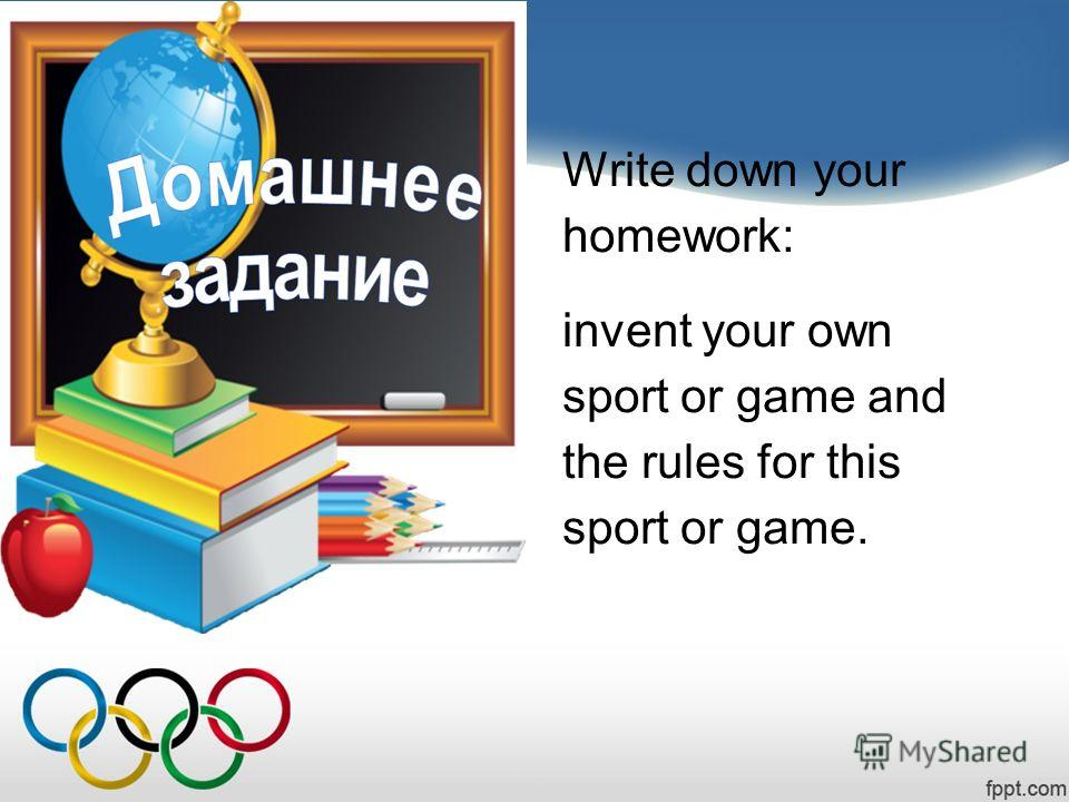 Write down your homework: invent your own sport or game and the rules for this sport or game.