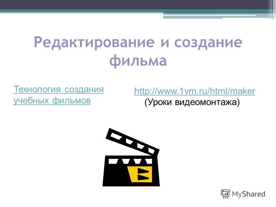 Редактирование и создание фильма http://www.1vm.ru/html/maker (Уроки видеомонтажа) Технология создания учебных фильмов