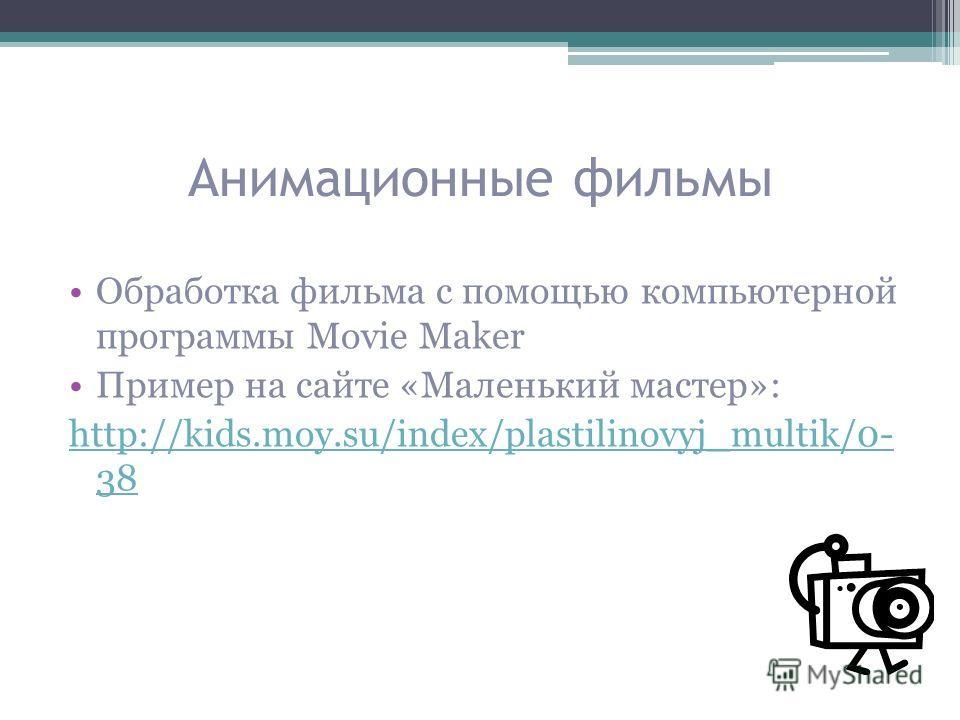Анимационные фильмы Обработка фильма с помощью компьютерной программы Movie Maker Пример на сайте «Маленький мастер»: http://kids.moy.su/index/plastilinovyj_multik/0- 38