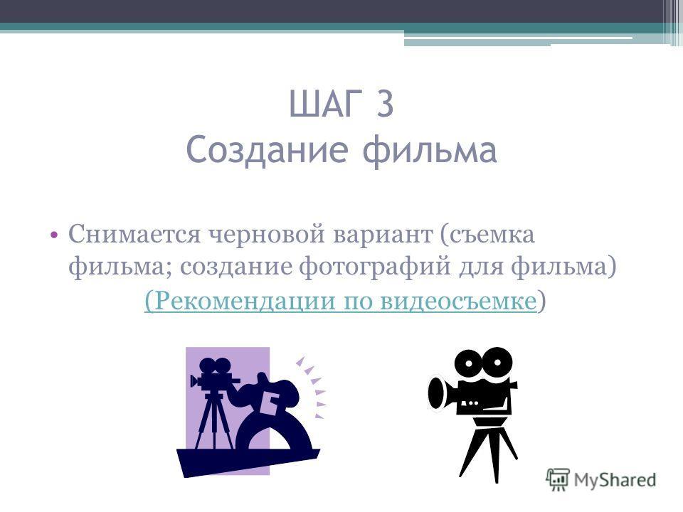 ШАГ 3 Создание фильма Снимается черновой вариант (съемка фильма; создание фотографий для фильма) (Рекомендации по видеосъемке(Рекомендации по видеосъемке)