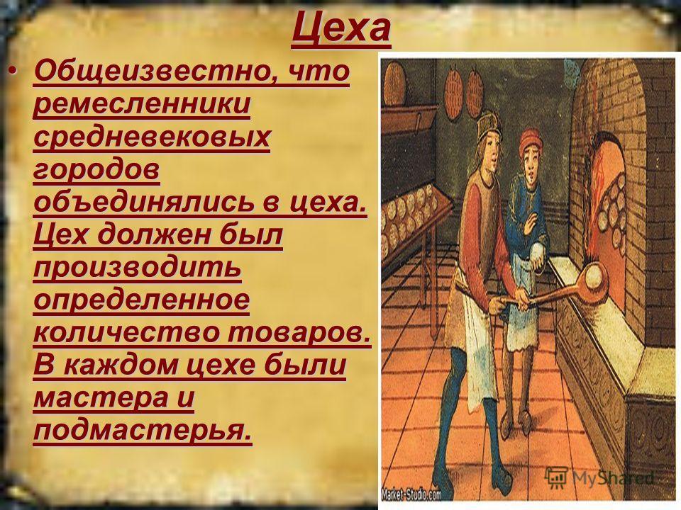 Цеха Общеизвестно, что ремесленники средневековых городов объединялись в цеха. Цех должен был производить определенное количество товаров. В каждом цехе были мастера и подмастерья.Общеизвестно, что ремесленники средневековых городов объединялись в це