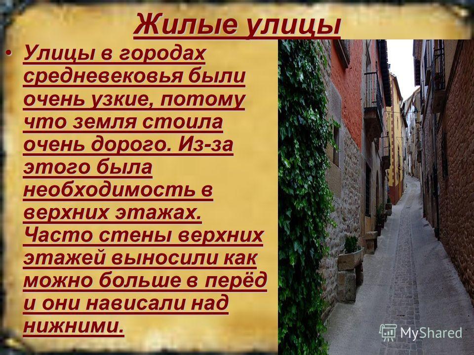 Жилые улицы Улицы в городах средневековья были очень узкие, потому что земля стоила очень дорого. Из-за этого была необходимость в верхних этажах. Часто стены верхних этажей выносили как можно больше в перёд и они нависали над нижними.Улицы в городах