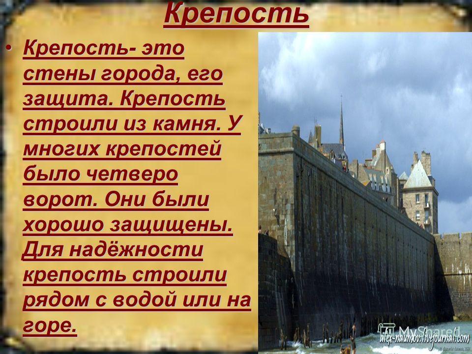 Крепость Крепость- это стены города, его защита. Крепость строили из камня. У многих крепостей было четверо ворот. Они были хорошо защищены. Для надёжности крепость строили рядом с водой или на горе.Крепость- это стены города, его защита. Крепость ст