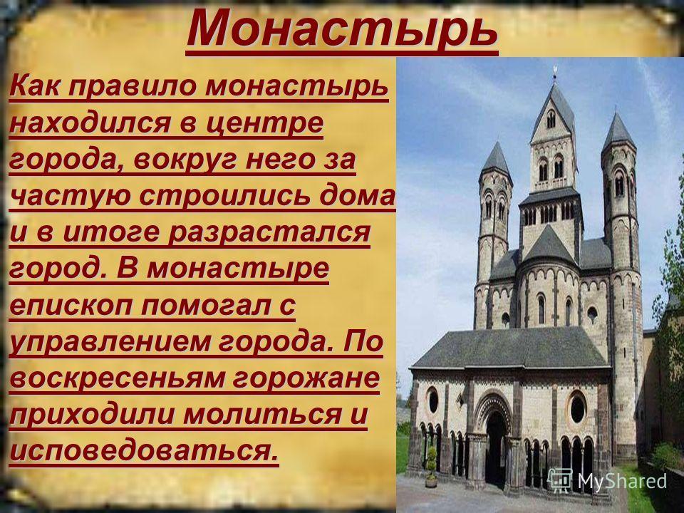 Монастырь Как правило монастырь находился в центре города, вокруг него за частую строились дома и в итоге разрастался город. В монастыре епископ помогал с управлением города. По воскресеньям горожане приходили молиться и исповедоваться.Как правило мо