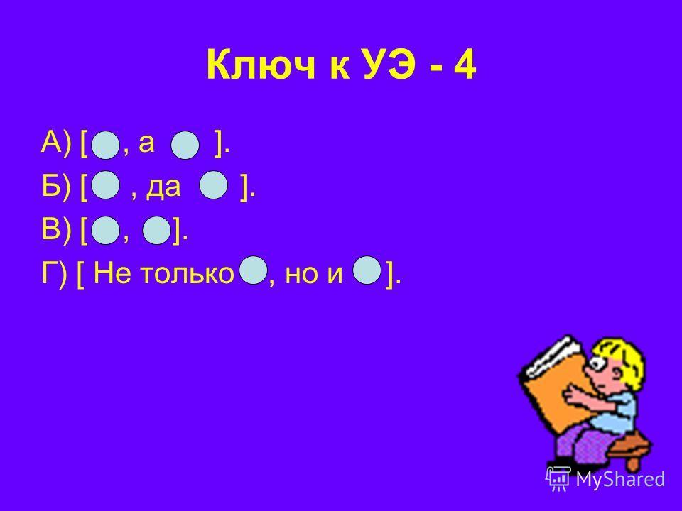 Ключ к УЭ - 4 А) [, а ]. Б) [, да ]. В) [, ]. Г) [ Не только, но и ].