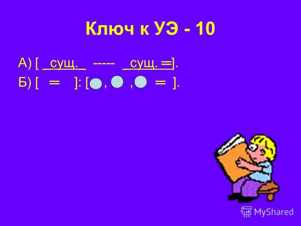 Ключ к УЭ - 10 А) [ _сущ._ ----- _сущ. ]. Б) [ ]: [,, ].