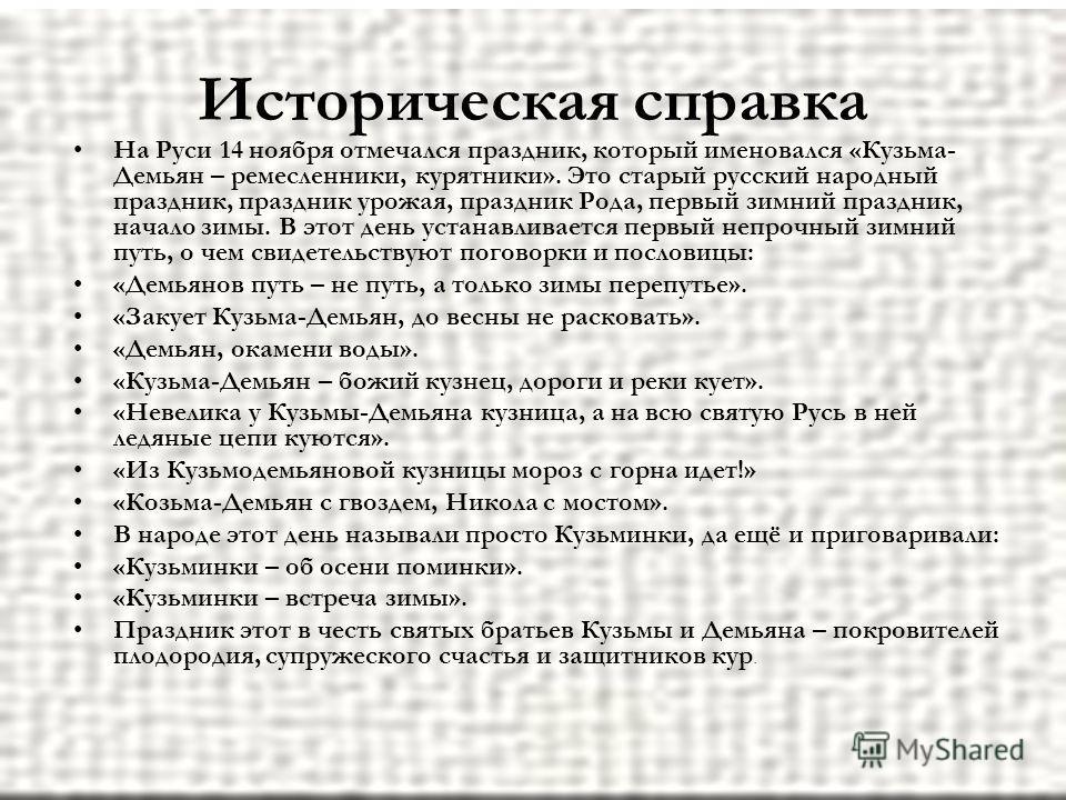Историческая справка На Руси 14 ноября отмечался праздник, который именовался «Кузьма- Демьян – ремесленники, курятники». Это старый русский народный праздник, праздник урожая, праздник Рода, первый зимний праздник, начало зимы. В этот день устанавли