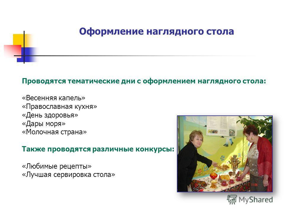 Проводятся тематические дни с оформлением наглядного стола: «Весенняя капель» «Православная кухня» «День здоровья» «Дары моря» «Молочная страна» Также проводятся различные конкурсы: «Любимые рецепты» «Лучшая сервировка стола» Оформление наглядного ст
