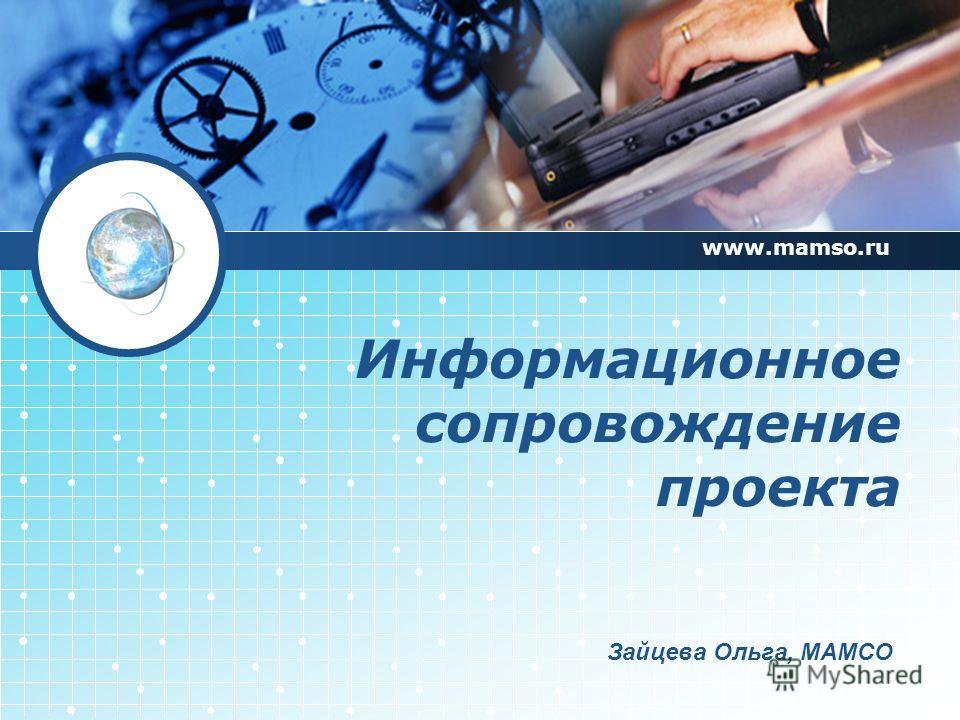 Информационное сопровождение проекта www.mamso.ru Зайцева Ольга, МАМСО