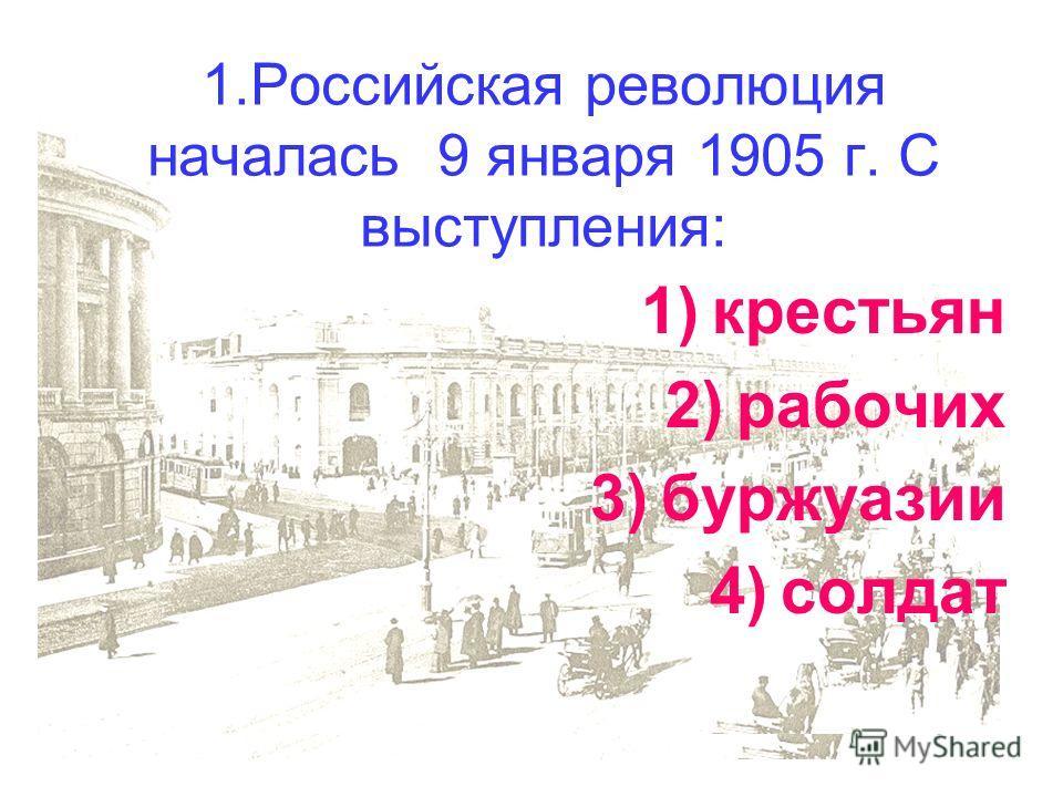 1.Российская революция началась 9 января 1905 г. С выступления: 1)крестьян 2)рабочих 3)буржуазии 4)солдат
