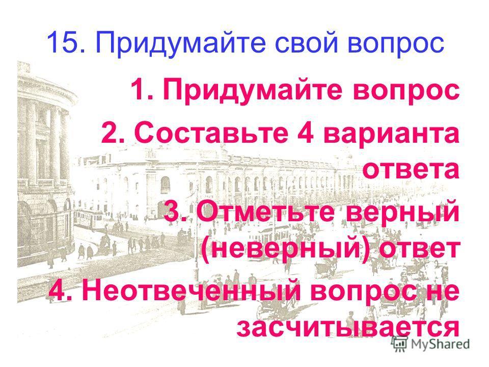 15. Придумайте свой вопрос 1.Придумайте вопрос 2.Составьте 4 варианта ответа 3.Отметьте верный (неверный) ответ 4.Неотвеченный вопрос не засчитывается