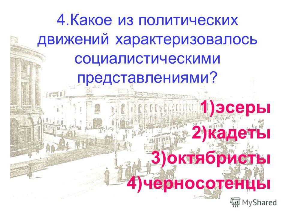 4.Какое из политических движений характеризовалось социалистическими представлениями? 1)эсеры 2)кадеты 3)октябристы 4)черносотенцы