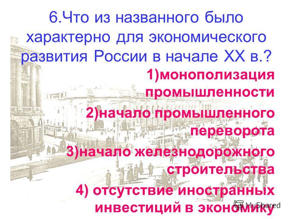 6.Что из названного было характерно для экономического развития России в начале XX в.? 1)монополизация промышленности 2)начало промышленного переворота 3)начало железнодорожного строительства 4) отсутствие иностранных инвестиций в экономику