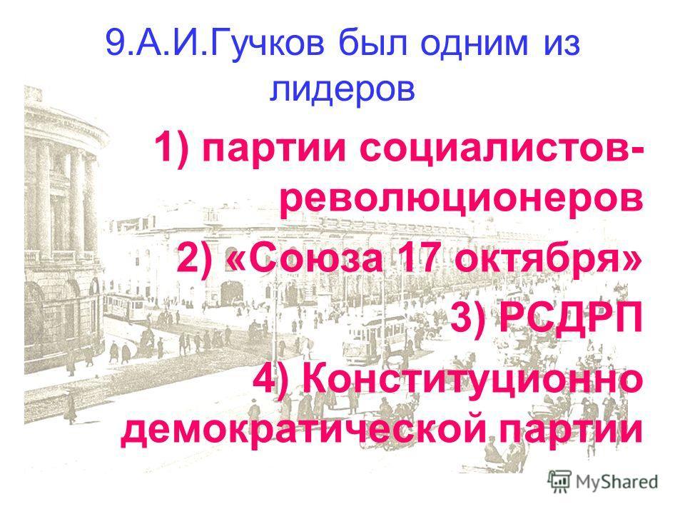 9.А.И.Гучков был одним из лидеров 1) партии социалистов- революционеров 2) «Союза 17 октября» 3) РСДРП 4) Конституционно демократической партии