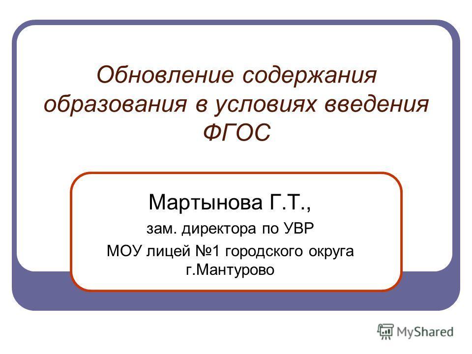 Обновление содержания образования в условиях введения ФГОС Мартынова Г.Т., зам. директора по УВР МОУ лицей 1 городского округа г.Мантурово