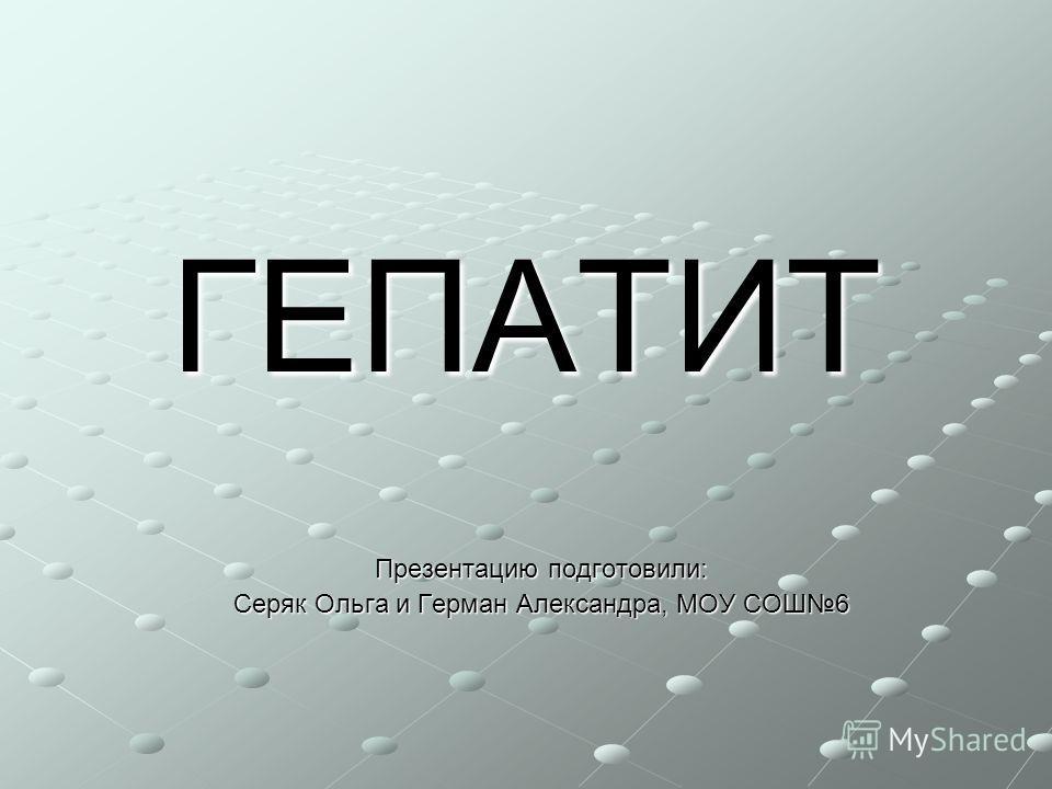ГЕПАТИТ Презентацию подготовили: Серяк Ольга и Герман Александра, МОУ СОШ6