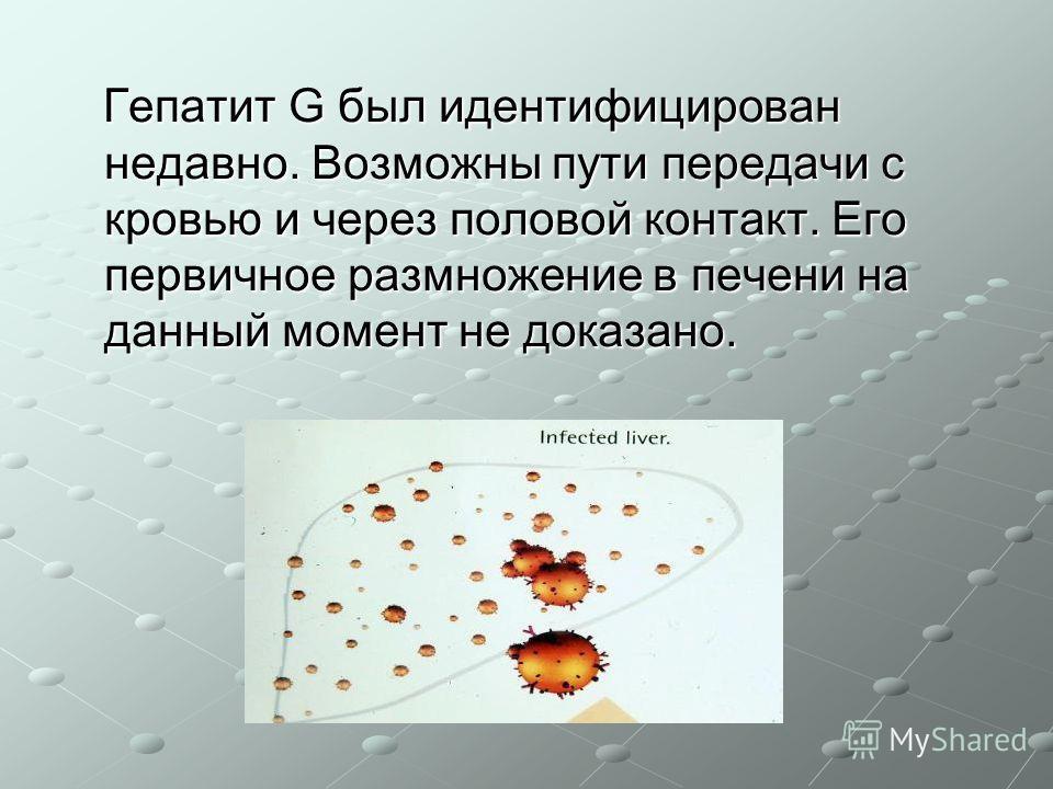 Гепатит G был идентифицирован недавно. Возможны пути передачи с кровью и через половой контакт. Его первичное размножение в печени на данный момент не доказано. Гепатит G был идентифицирован недавно. Возможны пути передачи с кровью и через половой ко