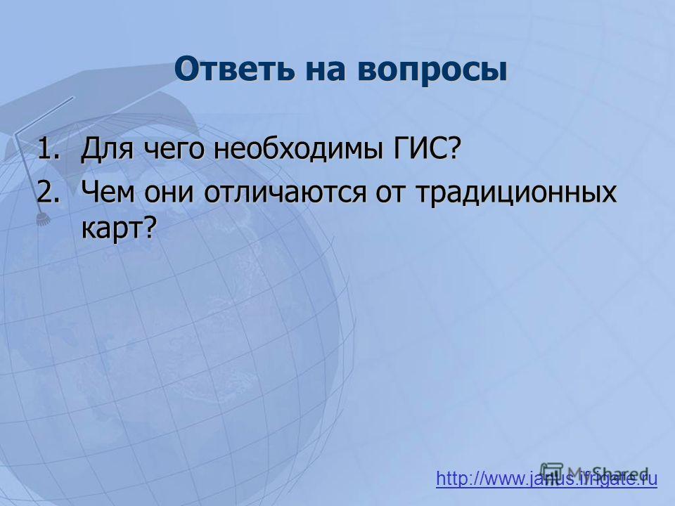 Ответь на вопросы 1.Для чего необходимы ГИС? 2.Чем они отличаются от традиционных карт? http://www.janus.ifrigate.ru